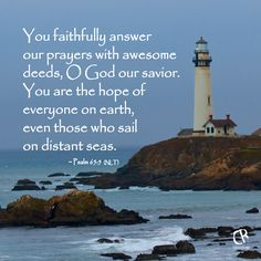 You faithfully answer our prayers with awesome deeds, O God our savior. You are the hope of everyone on earth, even those who sail on distant seas. - Psalm 95:5 #NLT #Bible verse   CrossRiverMedia.com
