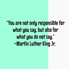 """You are not only responsible for what you say, but also for what you do not say."" ~Martin Luther King Jr."