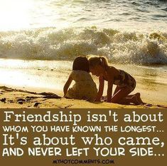 """Friendship isn't about whom you have known the longest.. it's about who came and never left your side"""