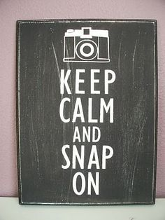 Keep Calm and Snap On. Love this quote. Photography relaxes me and helps me reconnect with God.