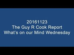 https://blog.guyrcookonlineservices.com/20161123-the-guy-r-cook-report-whats-on-our-mind-wednesday/ for the show notes of 20161123 The Guy R Cook Report What's on our Mind Wednesday