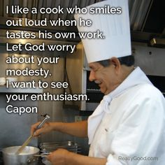 I like a #cook who smiles out loud when he tastes his own work. Let God worry about your modesty. I want to see your enthusiasm. Capon