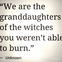 We are the grandaughters of the witches you weren't able to burn