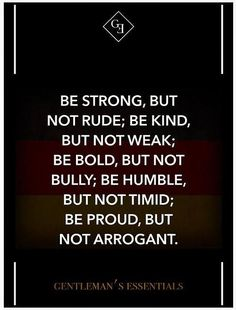 Be Strong, but not rude; be kind, but not weak; be bold, but not bully; be humble, but not timid; be proud, but not arrogant.