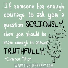 """If someone has enough courage to ask you a question seriously, then you should be brave enough to answer truthfully."" -Cameron Milton"