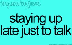That would be a great boyfriend, who would stay up with me and talk even though he is tired.