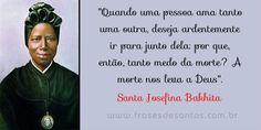 """""""Quando uma pessoa ama tanto uma outra, deseja ardentemente ir para junto dela: por que, então, tanto medo da morte? A morte nos leva a Deus."""" Santa Josefina Bakhita #santajosefinabakhita #santabakhita #bakhita"""