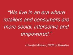 """We live in an era where retailers and consumers are more social, interactive and empowered"" Rakuten"