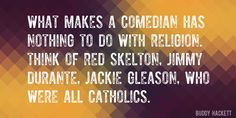 Quote by Buddy Hackett => What makes a comedian has nothing to do with religion. Think of Red Skelton, Jimmy Durante, Jackie Gleason, who were all Catholics.