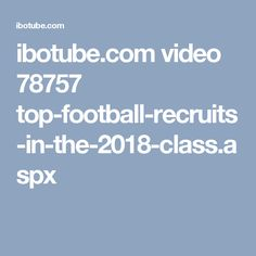 ibotube.com video 78757 top-football-recruits-in-the-2018-class.aspx