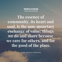 The essence of its heart and soul, is the non-monetary exchange of value; things we do and because we care for others, and for the good of the place. Visit: www. Community Quotes, Bettering Myself, Trust, Good Things, Sayings, Words, Heart, Lyrics, Horse