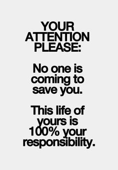 YOUR ATTENTION PLEASE: No one is coming to save you. This life of yours is 100% your responsibility. ... awful true!!