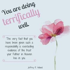 "Elder Jeffrey R. Holland: ""You are doing terrifically well. The very fact that you have been given such a responsibility is everlasting evidence of the trust your Father in Heaven has in you."" #lds #quotes"