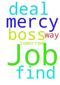 Job -  Please Jesus help me find a way to deal with my job and let my boss have mercy on me tomorrow. Amen.  Posted at: https://prayerrequest.com/t/tkG #pray #prayer #request #prayerrequest