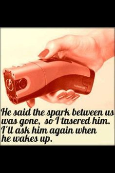 He said the spark between us was gone, so I tasered him. I'll ask him again when he wakes up.