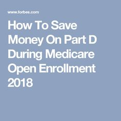 How To Save Money On Part D During Medicare Open Enrollment 2018