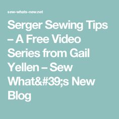 Serger Sewing Tips – A Free Video Series from Gail Yellen – Sew What's New Blog