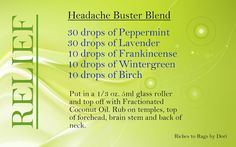 Headache Buster Blend with Essential Oils:  30 drops peppermint, 30 drops lavender, 10 drops frankincense, 10 drops wintergreen, 10 drops birch makes a master blend. Then add 6-9 drops of blend to a 10ml roller ball bottle and top off with fco. Hold off on putting on roller until you test the blend to see if the dikution rate works for you. If not, add drops as necessary to achieve relief. Then put roller top on.