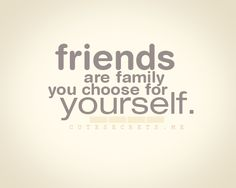 Friends are the family you choose for yourself.