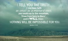 Matthew 17:20: It is the power of God, not our faith, that moves mountains, but the faith must be present to do so. THERE IS GREAT POWER IN EVEN A LITTLE FAITH WHEN GOD IS WITH US.
