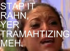 STTAPPPPPPPPPP RAHN. The trainwreck that is jersey shore is so hilarious