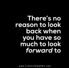 There's no reason to look back when you have so much to look forward to.