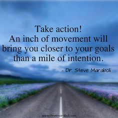 """Take action! An inch of movement will bring you closer to your goals than a mile of intention."" - Steve Maraboli"