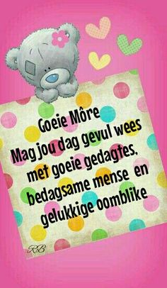 Goeie Môre Good Morning Messages, Good Morning Wishes, Lekker Dag, Goeie More, Afrikaans Quotes, Good Night Quotes, Tatty Teddy, Strong Quotes, Birthdays