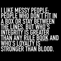 I Like Messy People People Who Don't Fit In A Box Or Stay Between The Lines But Who's Integrity Is Greater Than Any Rule Book And Who's Loyalty Is Stronger Than Blood