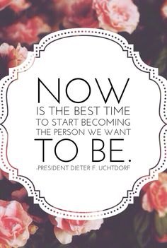 Now is the best time to start becoming the person you want to be. -Dieter F. Uchtdorf