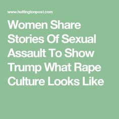 Women Share Stories Of Sexual Assault To Show Trump What Rape Culture Looks Like