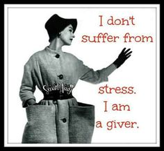 I don't suffer from stress. I am a giver.