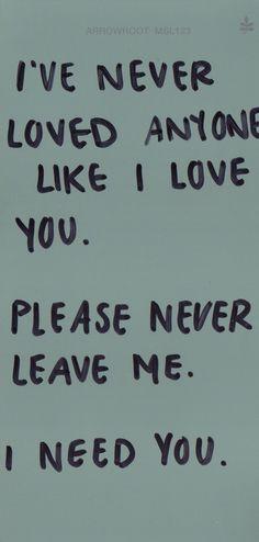 I've never loved anyone like I love you. Please never leave me. I need you