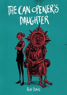 The Can Opener's Daughter by Rob Davis ---- Vera lives in the cruel world of Grave Acre. Her mother is the Weather Clock, the megalomaniacal Prime Minister of Chance. Her father is a can opener. Charting Vera's childhood, the second part of Rob Davis' trilogy takes us from her home in Parliament to suicide school, and from the Bear Park to the black woods that lie beyond. (6/17)