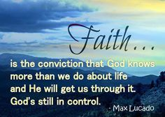 Faith is the conviction that God knows more than we do about life and He will get us through it. God's still in control. Max Lucado