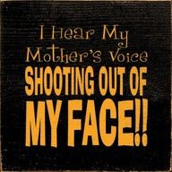 I hear my mother's voice shooting out of my face!!!