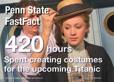 Penn State Theatre FastFact. It took 420 hours to create the costumes for the Titanic performance at Penn State.