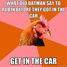 Anti Joke Chicken - What DID BATMAN SAY TO ROBIN BEFORE THEY GOT IN THE CAR GET IN THE CAR