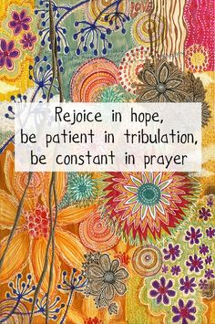 Romans 12:12 ~ Scripture ~ Rejoice in hope, be patient in tribulation, be constant in prayer.