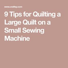 9 Tips for Quilting a Large Quilt on a Small Sewing Machine