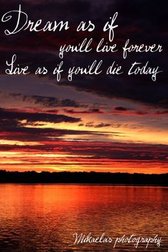 Dream as if you'll live forever. Live as if you'll die today!   Mikaela's photography