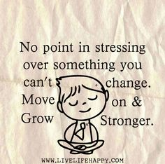 """""""No point in stressing over something you can't change. Move on and grow stronger."""" 