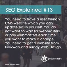 SEO Explained #13 You need to have a user friendly CMS website which you can update easily yourself. You do not want to wait for webmasters or pay webmasters each time you want to make a change. You need to get a website from Kwikwap and Buddy Web Design.