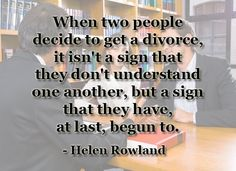 """""""When two people decide to get a divorce, it isn't a sign that they don't understand one another, but a sign that they have, at last begun to.""""    When TWO people DECIDE, yes--but when ONE decides and the other has no power to stop it, that's when things go awry, when one is blindsided."""