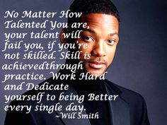 No Matter How Talented You are, your talent will fail you, If you're not skilled. Skill is achieved through practice. Work Hard and Dedicate yourself to being Better every single day.                               ~Will Smith~