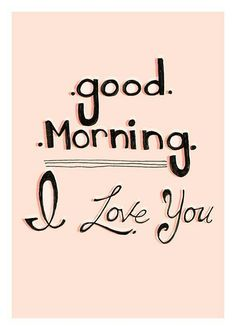 I love you! I hope you have a great day