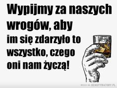 Wypijmy za wrogów –  Wypijmy za naszych wrogów, aby im się zdarzyło to wszystko, czego oni nam życzą! Motivational Quotes, Funny Quotes, Military Humor, Good Mood, Motto, Good To Know, Funny Tshirts, Texts, Thoughts