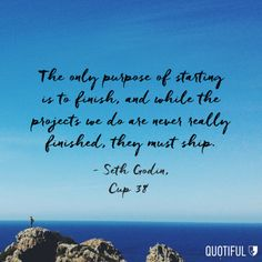 """""""The only purpose of starting is to finish, and while the projects we do are never really finished, they must ship."""" - Seth Godin, Cup 38"""
