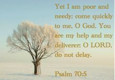 Psalm 70:5 - But as for me, I am poor and needy;      come quickly to me, O God.  You are my help and my deliverer;      Lord, do not delay.