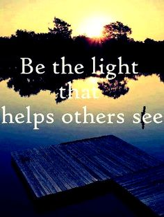 ' Be the light that helps others see '